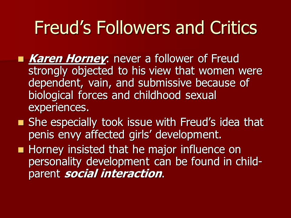 Freuds Followers and Critics Karen Horney: never a follower of Freud strongly objected to his view that women were dependent, vain, and submissive bec