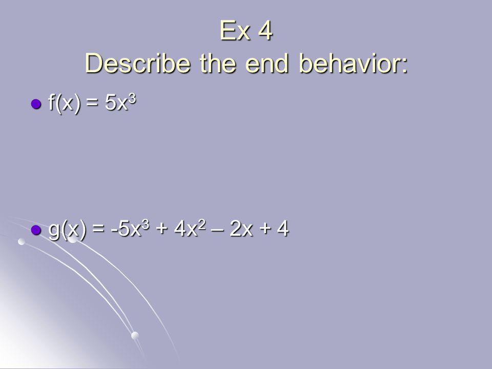 Ex 4 Describe the end behavior: f(x) = 5x 3 f(x) = 5x 3 g(x) = -5x 3 + 4x 2 – 2x + 4 g(x) = -5x 3 + 4x 2 – 2x + 4