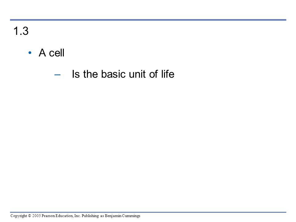 Copyright © 2005 Pearson Education, Inc. Publishing as Benjamin Cummings 1.3 A cell –Is the basic unit of life