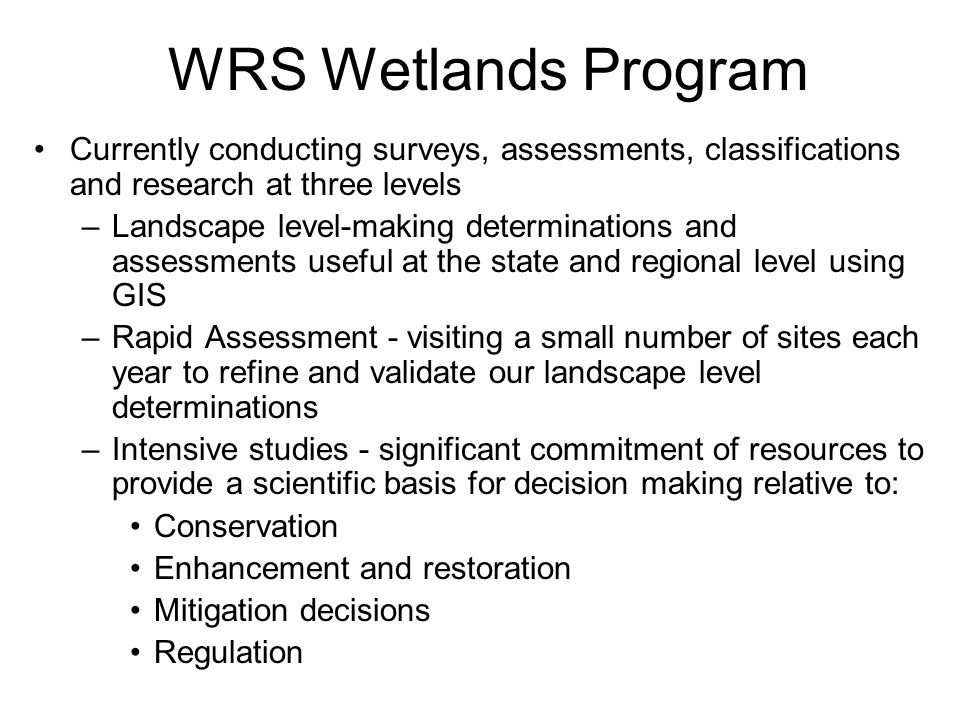 WRS Wetlands Program Currently conducting surveys, assessments, classifications and research at three levels –Landscape level-making determinations and assessments useful at the state and regional level using GIS –Rapid Assessment - visiting a small number of sites each year to refine and validate our landscape level determinations –Intensive studies - significant commitment of resources to provide a scientific basis for decision making relative to: Conservation Enhancement and restoration Mitigation decisions Regulation