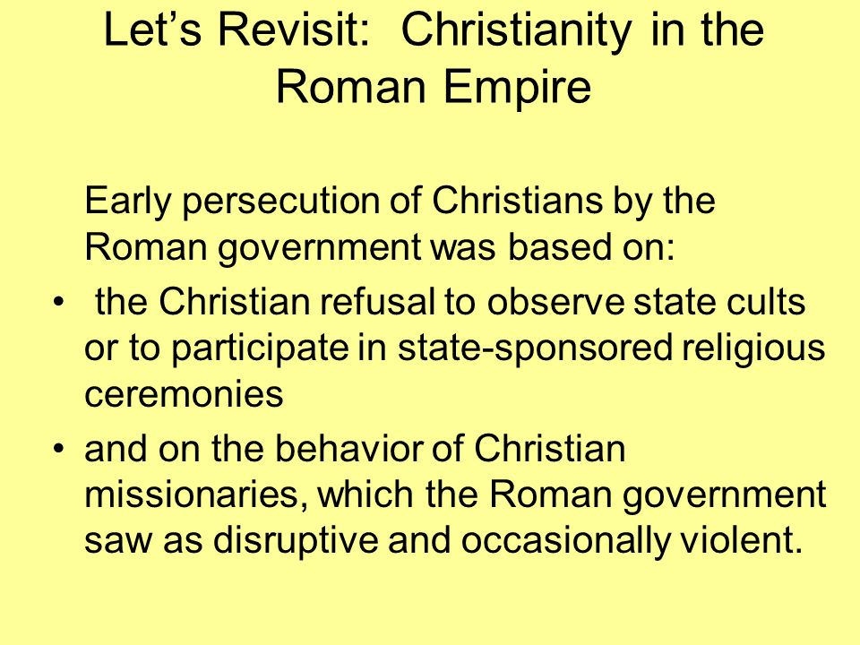 Lets Revisit: Christianity in the Roman Empire Early persecution of Christians by the Roman government was based on: the Christian refusal to observe