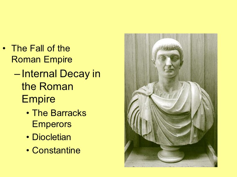The Fall of the Roman Empire –Internal Decay in the Roman Empire The Barracks Emperors Diocletian Constantine