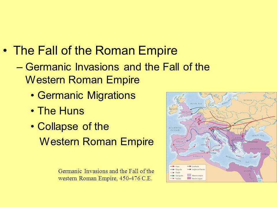 The Fall of the Roman Empire –Germanic Invasions and the Fall of the Western Roman Empire Germanic Migrations The Huns Collapse of the Western Roman E