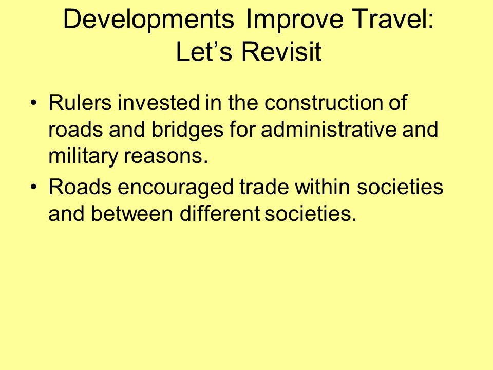 Developments Improve Travel: Lets Revisit Rulers invested in the construction of roads and bridges for administrative and military reasons. Roads enco