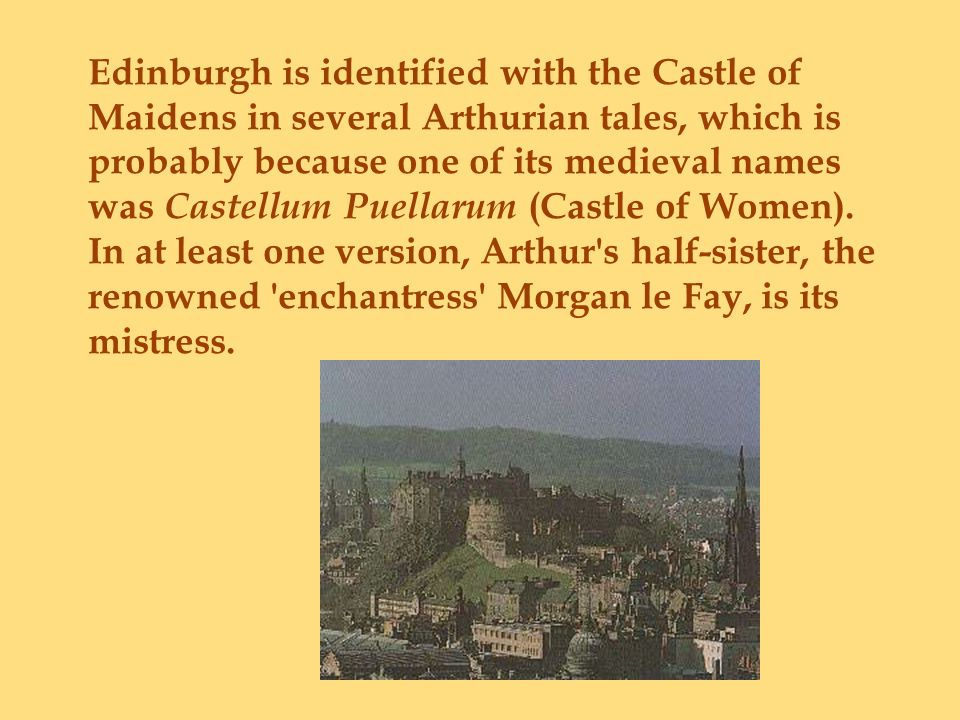 Edinburgh is identified with the Castle of Maidens in several Arthurian tales, which is probably because one of its medieval names was Castellum Puell