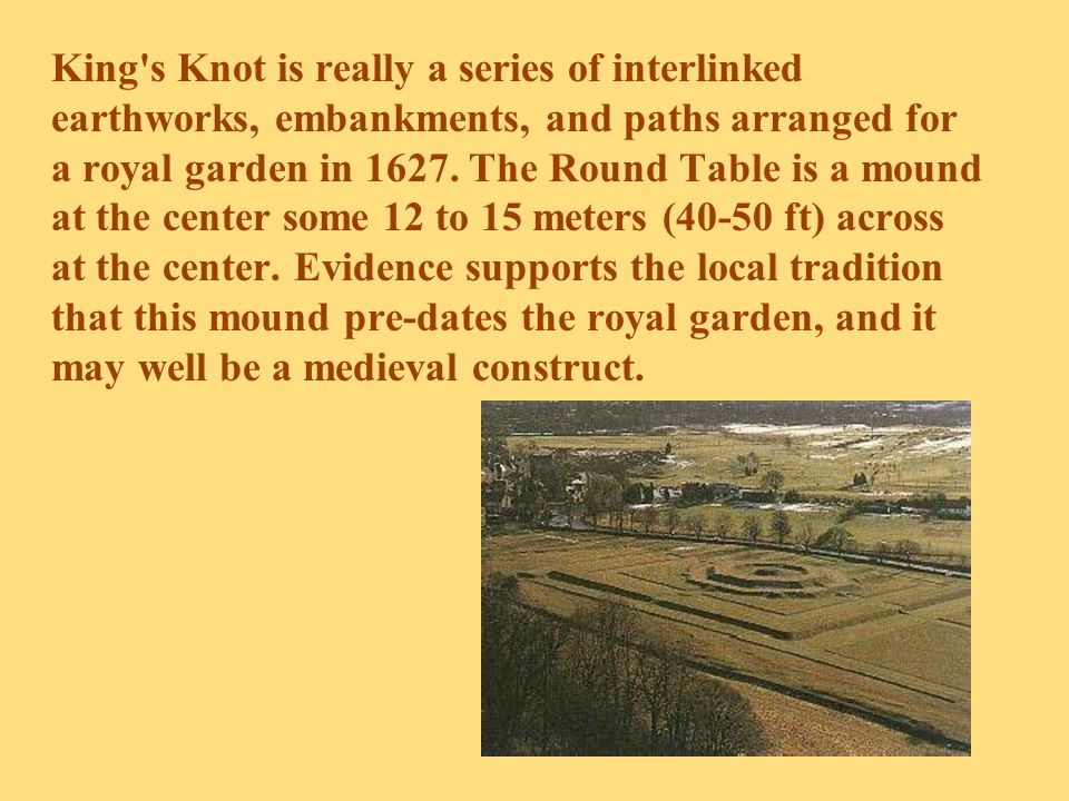 King's Knot is really a series of interlinked earthworks, embankments, and paths arranged for a royal garden in 1627. The Round Table is a mound at th