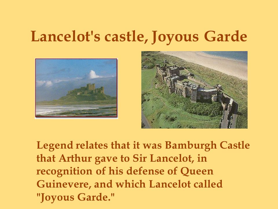 Lancelot's castle, Joyous Garde Legend relates that it was Bamburgh Castle that Arthur gave to Sir Lancelot, in recognition of his defense of Queen Gu