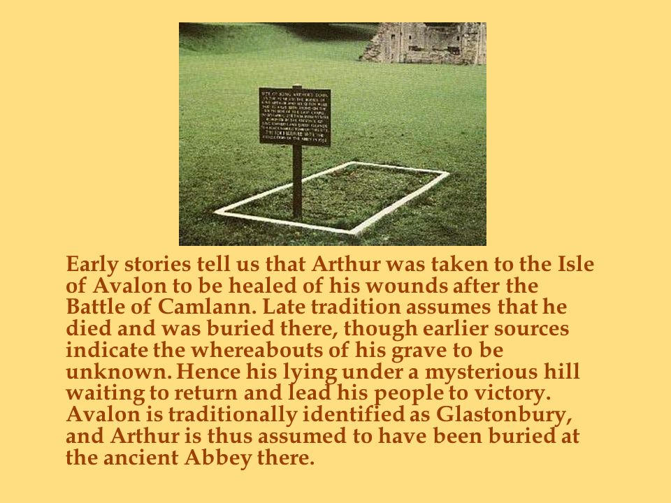 Early stories tell us that Arthur was taken to the Isle of Avalon to be healed of his wounds after the Battle of Camlann. Late tradition assumes that
