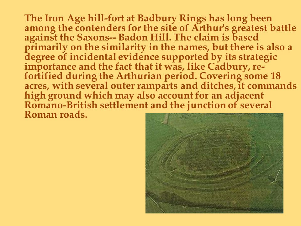 The Iron Age hill-fort at Badbury Rings has long been among the contenders for the site of Arthur's greatest battle against the Saxons-- Badon Hill. T