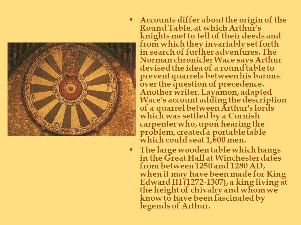 Accounts differ about the origin of the Round Table, at which Arthur's knights met to tell of their deeds and from which they invariably set forth in