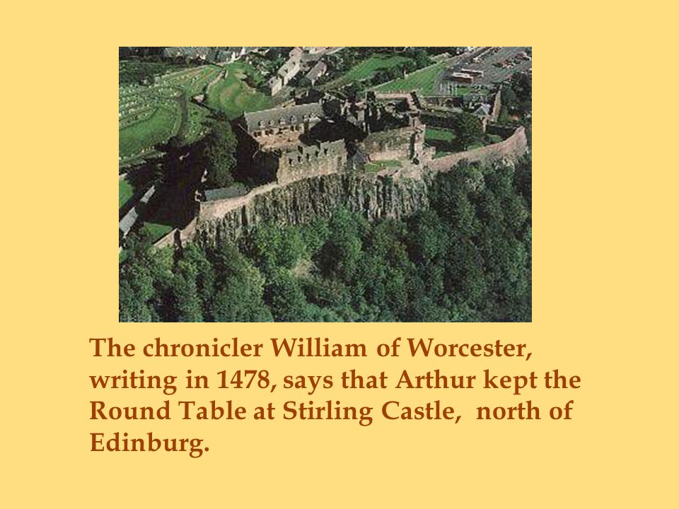 The chronicler William of Worcester, writing in 1478, says that Arthur kept the Round Table at Stirling Castle, north of Edinburg.