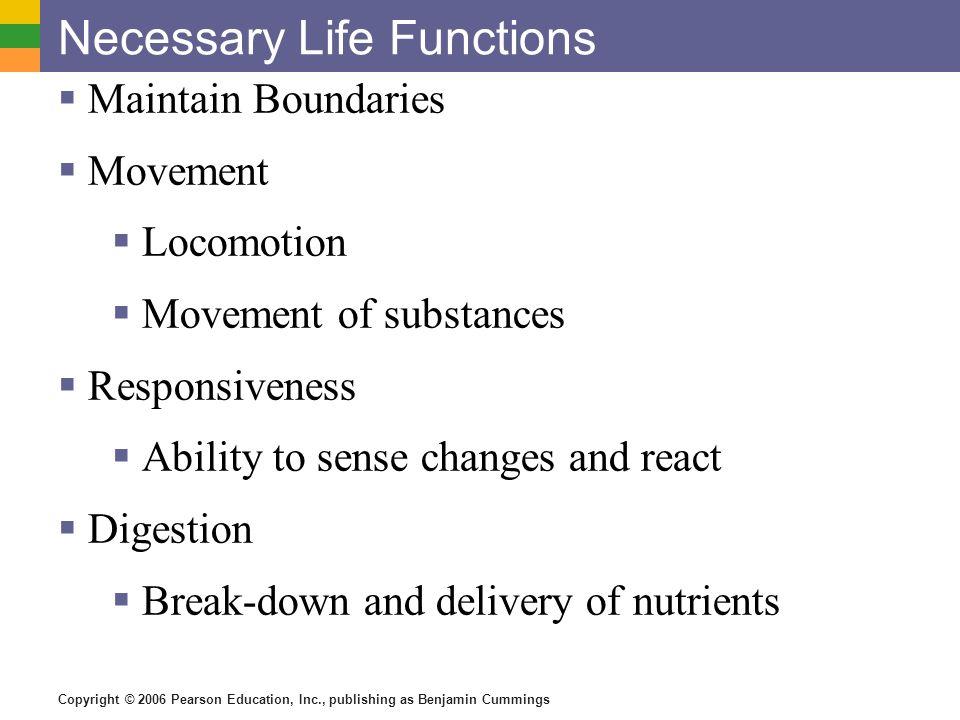 Copyright © 2006 Pearson Education, Inc., publishing as Benjamin Cummings Necessary Life Functions Maintain Boundaries Movement Locomotion Movement of