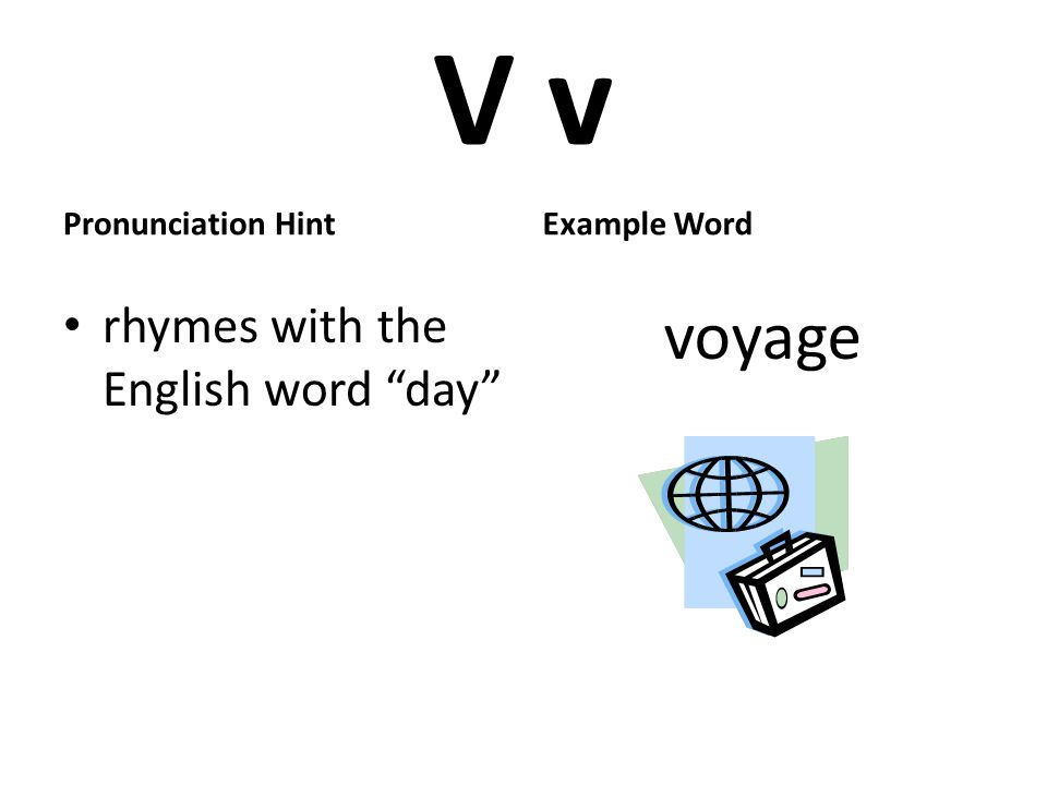 V v Pronunciation Hint rhymes with the English word day Example Word voyage