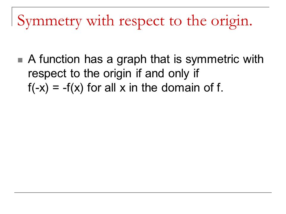 Symmetry with respect to the origin. A function has a graph that is symmetric with respect to the origin if and only if f(-x) = -f(x) for all x in the