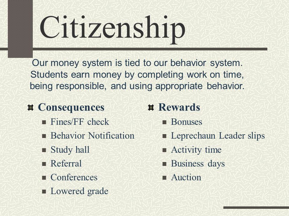 Citizenship Consequences Fines/FF check Behavior Notification Study hall Referral Conferences Lowered grade Rewards Bonuses Leprechaun Leader slips Activity time Business days Auction Our money system is tied to our behavior system.