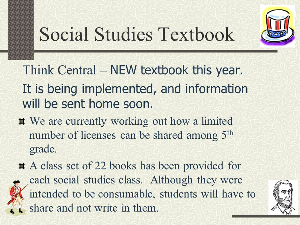 Social Studies Textbook Think Central – NEW textbook this year. It is being implemented, and information will be sent home soon. We are currently work