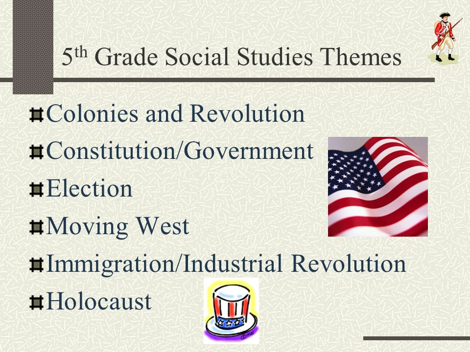 5 th Grade Social Studies Themes Colonies and Revolution Constitution/Government Election Moving West Immigration/Industrial Revolution Holocaust