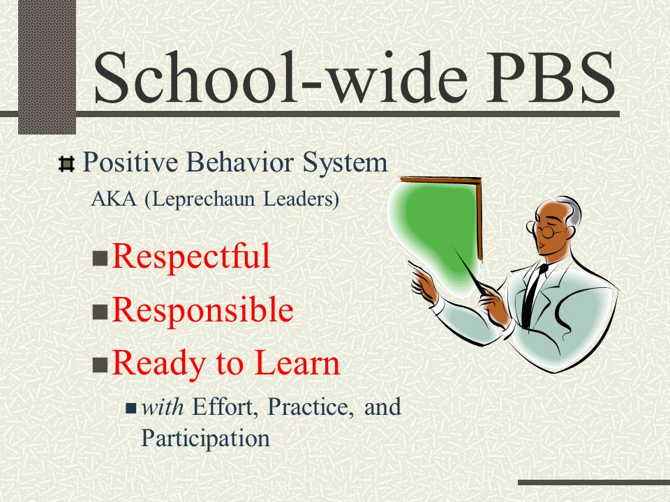 School-wide PBS Positive Behavior System AKA (Leprechaun Leaders) Respectful Responsible Ready to Learn with Effort, Practice, and Participation