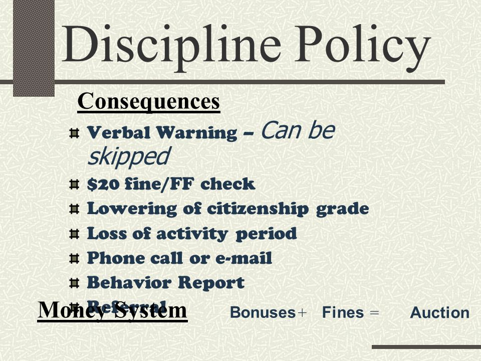 Verbal Warning – Can be skipped $20 fine/FF check Lowering of citizenship grade Loss of activity period Phone call or  Behavior Report Referral Discipline Policy Consequences Money System BonusesFines = Auction +