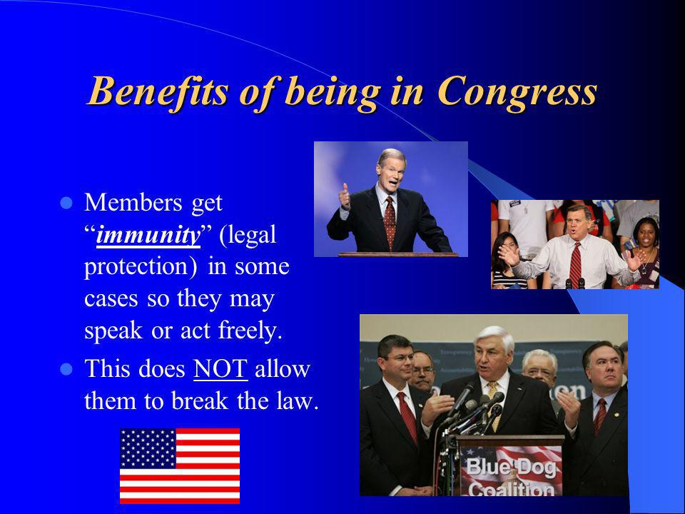Benefits of being in Congress Members getimmunity (legal protection) in some cases so they may speak or act freely. This does NOT allow them to break