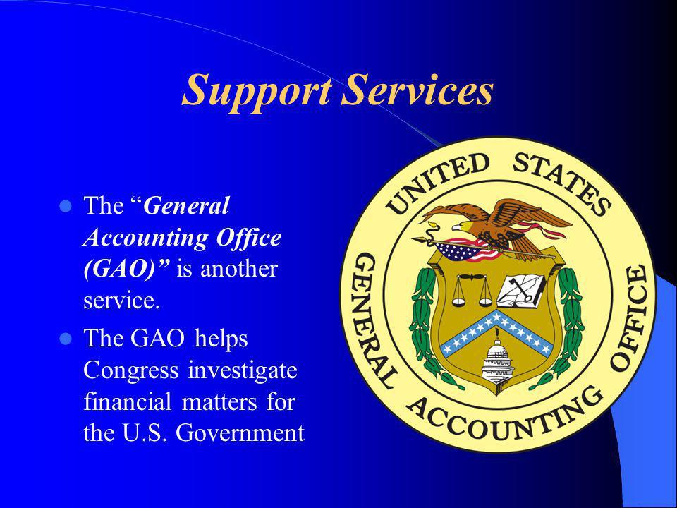 Support Services The General Accounting Office (GAO) is another service. The GAO helps Congress investigate financial matters for the U.S. Government