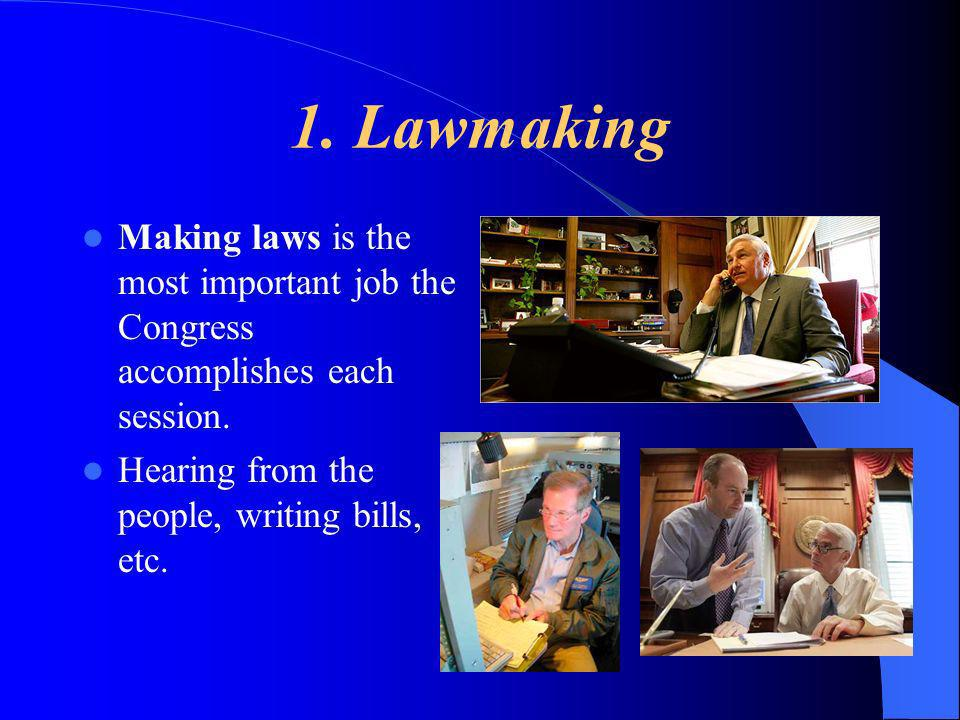 1. Lawmaking Making laws is the most important job the Congress accomplishes each session. Hearing from the people, writing bills, etc.