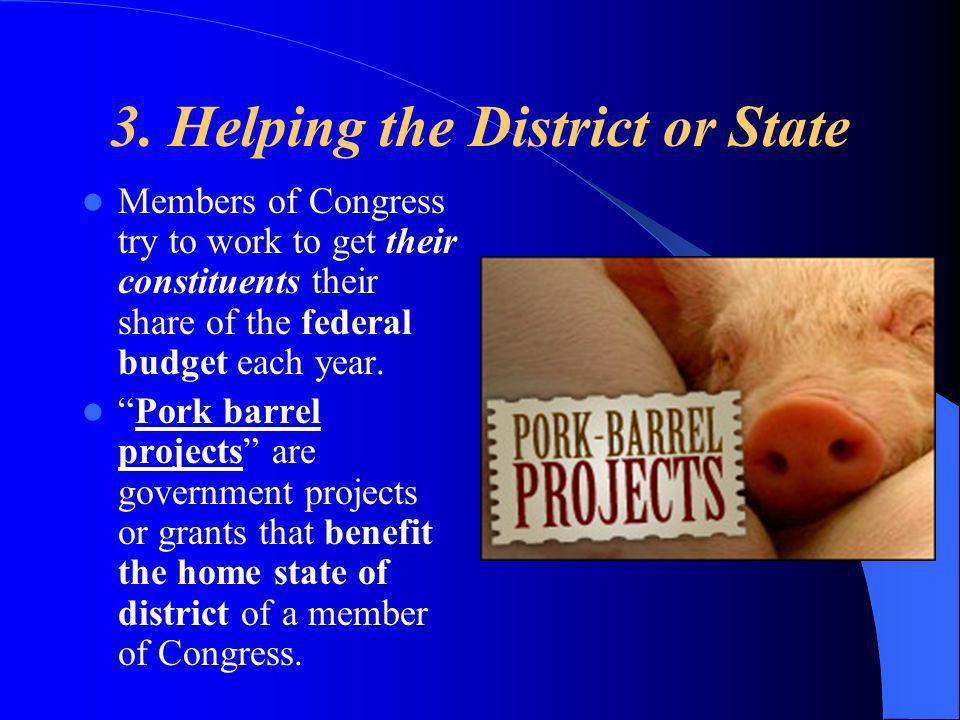 3. Helping the District or State Members of Congress try to work to get their constituents their share of the federal budget each year. Pork barrel pr