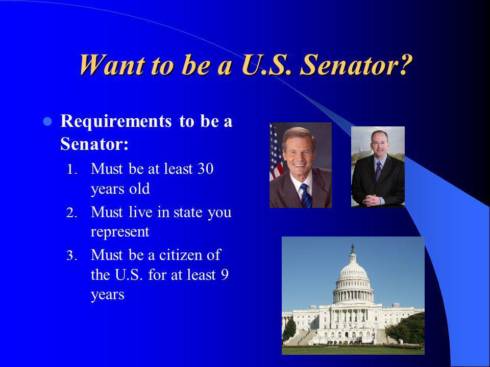 Want to be a U.S. Senator? Requirements to be a Senator: 1. Must be at least 30 years old 2. Must live in state you represent 3. Must be a citizen of