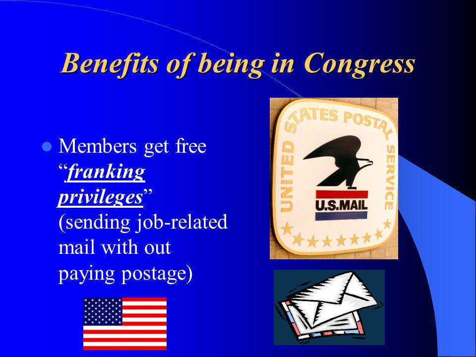 Benefits of being in Congress Members getimmunity (legal protection) in some cases so they may speak or act freely.