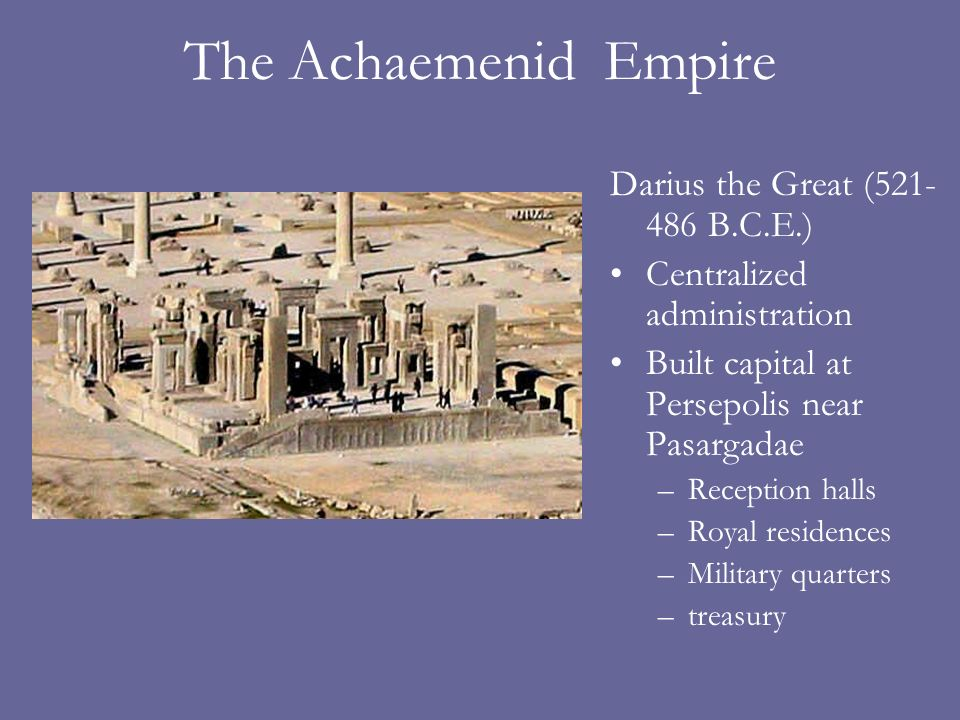 The Achaemenid Empire Darius the Great (521- 486 B.C.E.) Centralized administration Built capital at Persepolis near Pasargadae –Reception halls –Royal residences –Military quarters –treasury