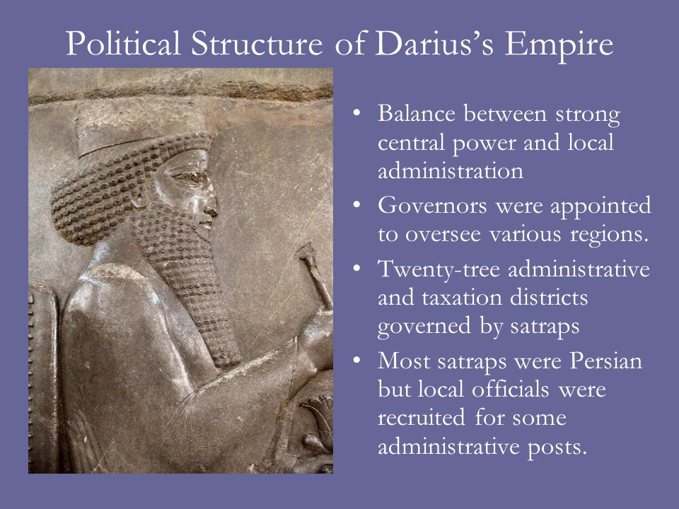 Political Structure of Dariuss Empire Balance between strong central power and local administration Governors were appointed to oversee various regions.
