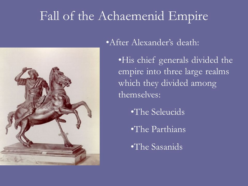 Fall of the Achaemenid Empire After Alexanders death: His chief generals divided the empire into three large realms which they divided among themselves: The Seleucids The Parthians The Sasanids