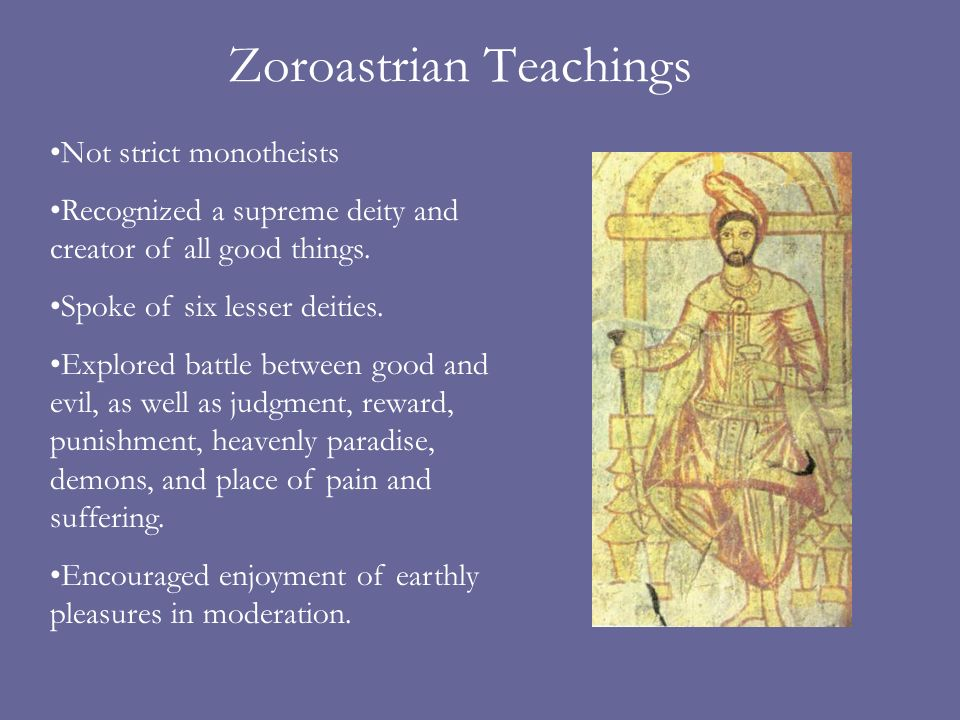 Zoroastrian Teachings Not strict monotheists Recognized a supreme deity and creator of all good things.