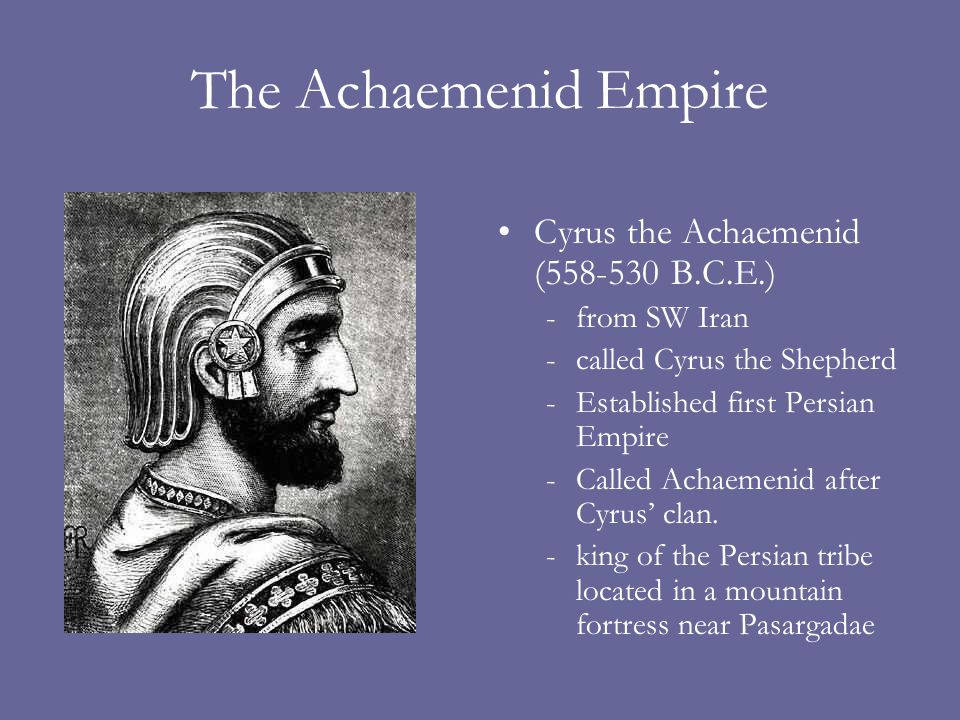 The Achaemenid Empire Cyrus the Achaemenid (558-530 B.C.E.) -from SW Iran -called Cyrus the Shepherd -Established first Persian Empire -Called Achaemenid after Cyrus clan.