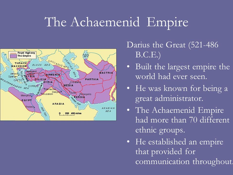The Achaemenid Empire Darius the Great (521-486 B.C.E.) Built the largest empire the world had ever seen.