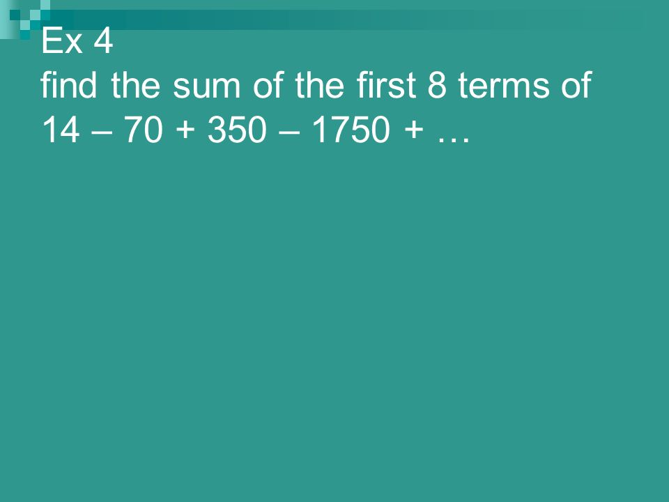 Ex 4 find the sum of the first 8 terms of 14 – 70 + 350 – 1750 + …