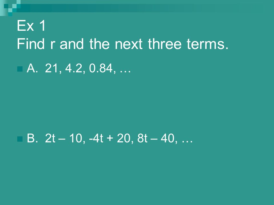 Ex 1 Find r and the next three terms. A. 21, 4.2, 0.84, … B. 2t – 10, -4t + 20, 8t – 40, …