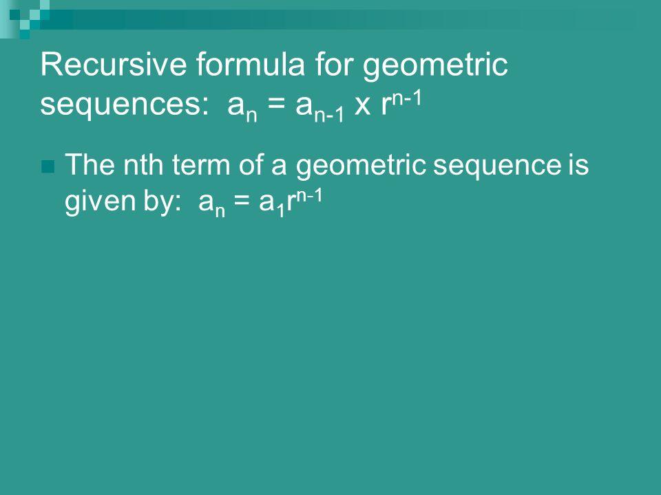 Recursive formula for geometric sequences: a n = a n-1 x r n-1 The nth term of a geometric sequence is given by: a n = a 1 r n-1