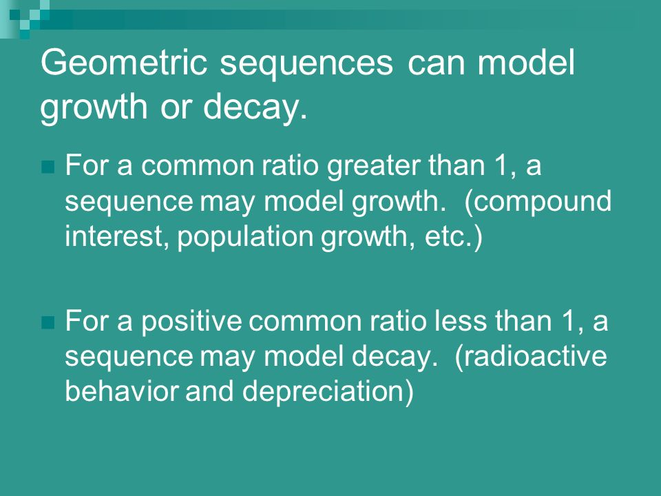 Geometric sequences can model growth or decay. For a common ratio greater than 1, a sequence may model growth. (compound interest, population growth,