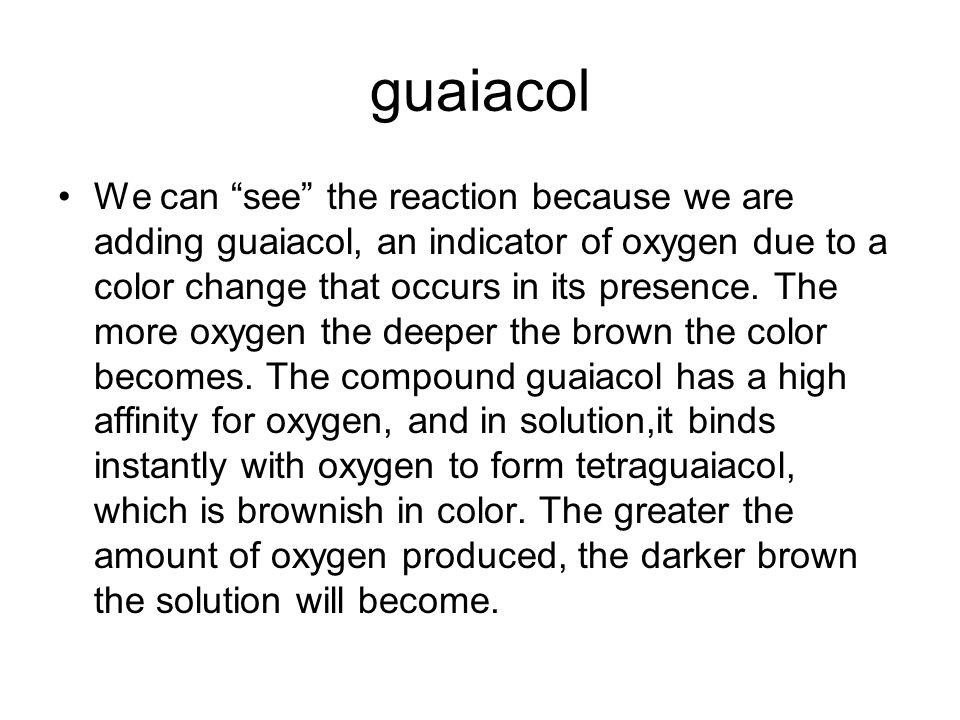guaiacol We can see the reaction because we are adding guaiacol, an indicator of oxygen due to a color change that occurs in its presence. The more ox