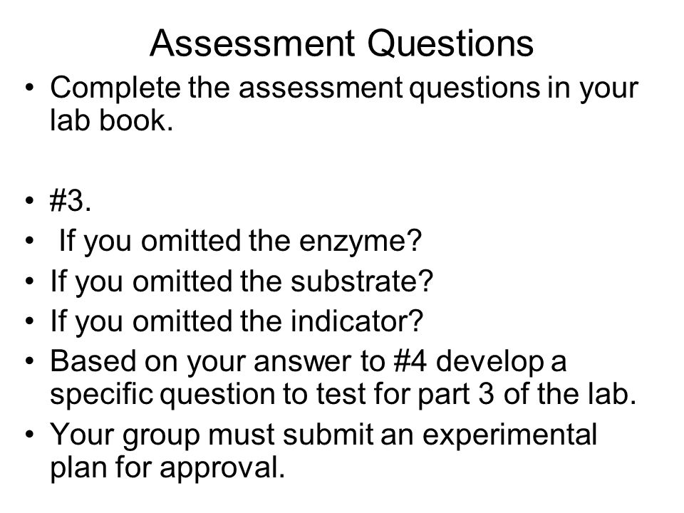 Assessment Questions Complete the assessment questions in your lab book. #3. If you omitted the enzyme? If you omitted the substrate? If you omitted t