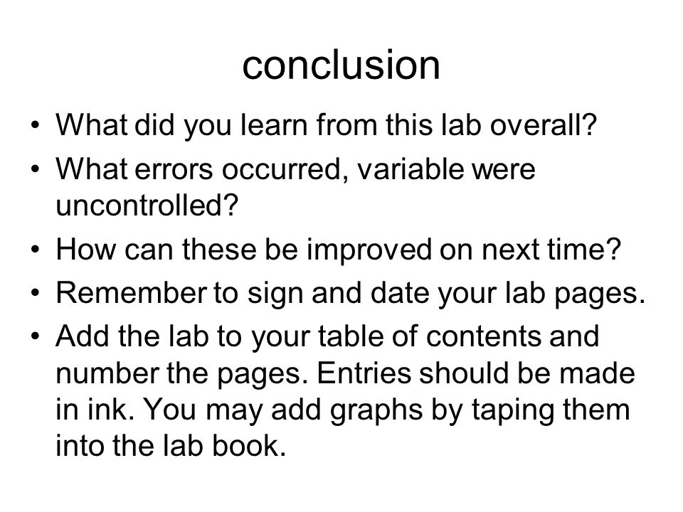 conclusion What did you learn from this lab overall? What errors occurred, variable were uncontrolled? How can these be improved on next time? Remembe