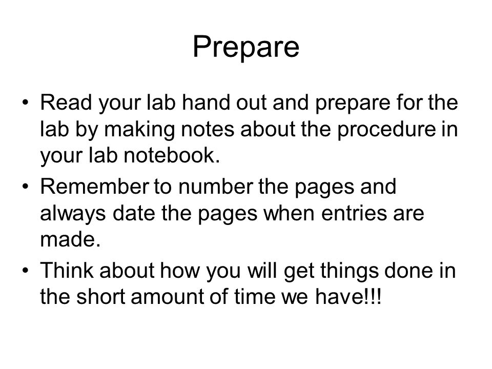 Prepare Read your lab hand out and prepare for the lab by making notes about the procedure in your lab notebook. Remember to number the pages and alwa