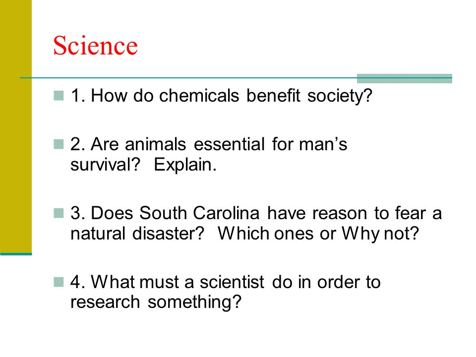 Science 1. How do chemicals benefit society. 2. Are animals essential for mans survival.