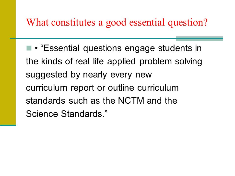 Essential questions engage students in the kinds of real life applied problem solving suggested by nearly every new curriculum report or outline curriculum standards such as the NCTM and the Science Standards.