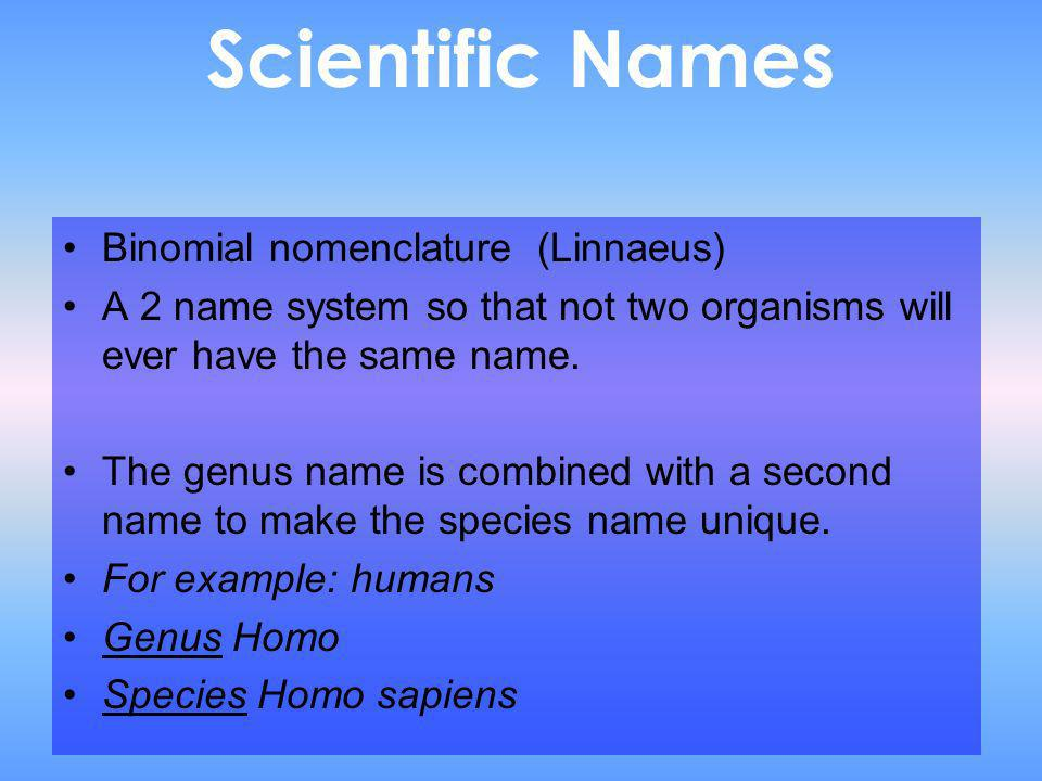 Scientific Names Binomial nomenclature (Linnaeus) A 2 name system so that not two organisms will ever have the same name. The genus name is combined w