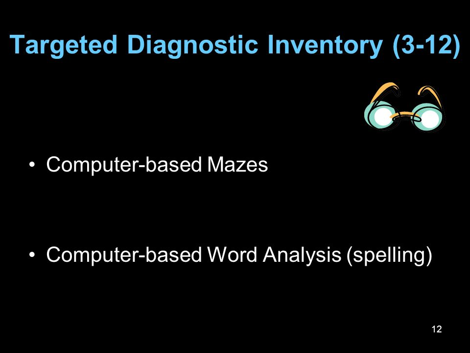 12 Targeted Diagnostic Inventory (3-12) Computer-based Mazes Computer-based Word Analysis (spelling)