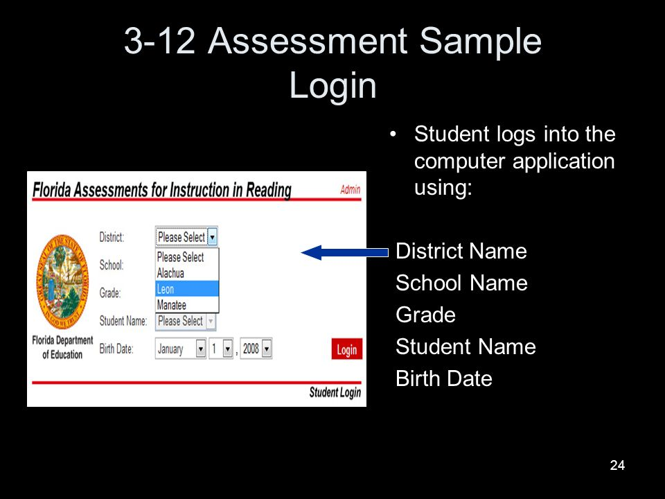 24 3-12 Assessment Sample Login Student logs into the computer application using: District Name School Name Grade Student Name Birth Date
