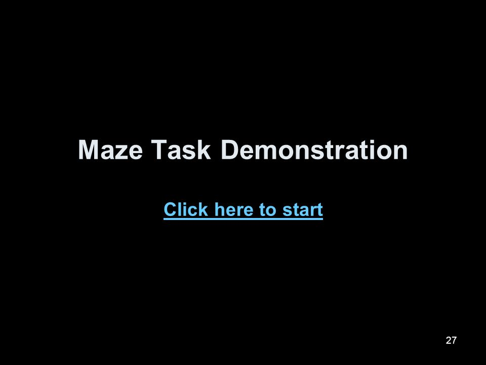27 Maze Task Demonstration Click here to start Click here to start