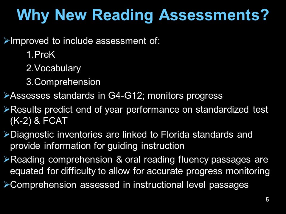 5 Why New Reading Assessments? Improved to include assessment of: 1.PreK 2.Vocabulary 3.Comprehension Assesses standards in G4-G12; monitors progress
